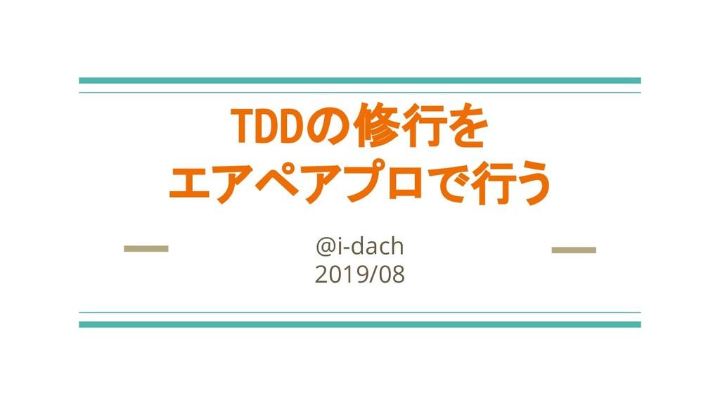 TDDの修行を エアペアプロで行う @i-dach 2019/08