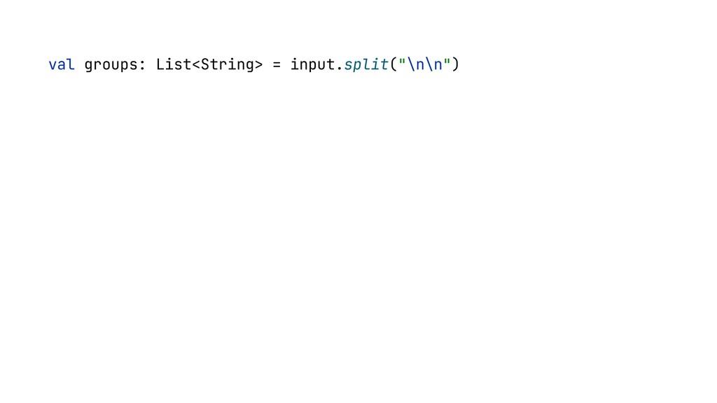 """val groups: List<String> = input.split(""""\n\n"""")"""