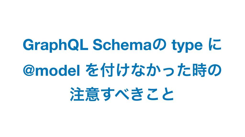 GraphQL Schemaͷ type ʹ @model Λ͚ͳ͔ͬͨͷ ҙ͖͢͜ͱ