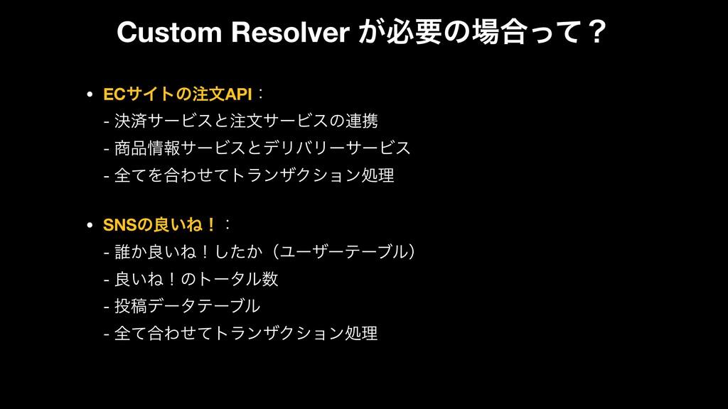 Custom Resolver ͕ඞཁͷ߹ͬͯʁ • ECαΠτͷจAPIɿ - ܾࡁα...
