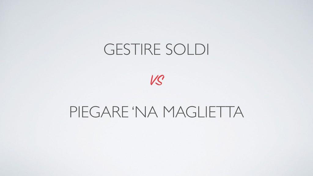 PIEGARE 'NA MAGLIETTA VS GESTIRE SOLDI