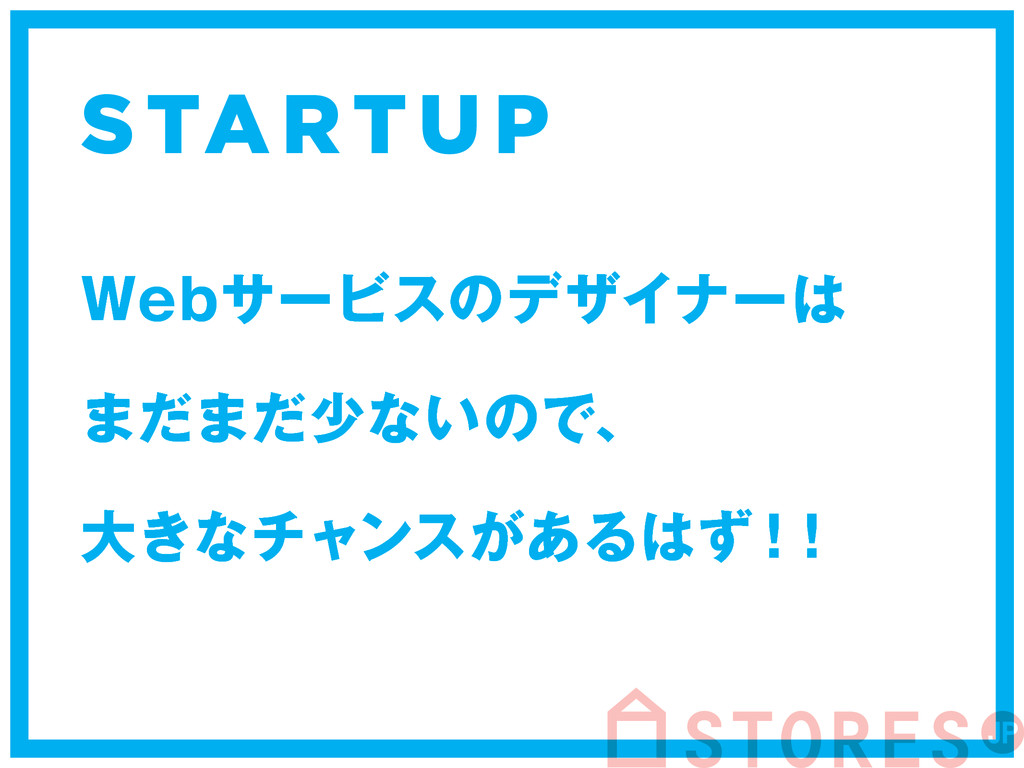 STARTU P 8FCαʔϏεͷσβΠφʔ ·ͩ·ͩগͳ͍ͷͰɺ େ͖ͳνϟϯε͕͋Δͣ...