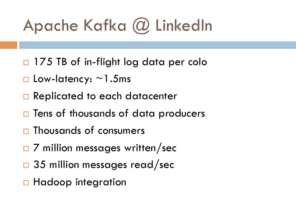 Apache Kafka @ LinkedIn ¨ 175 TB of in-flight...
