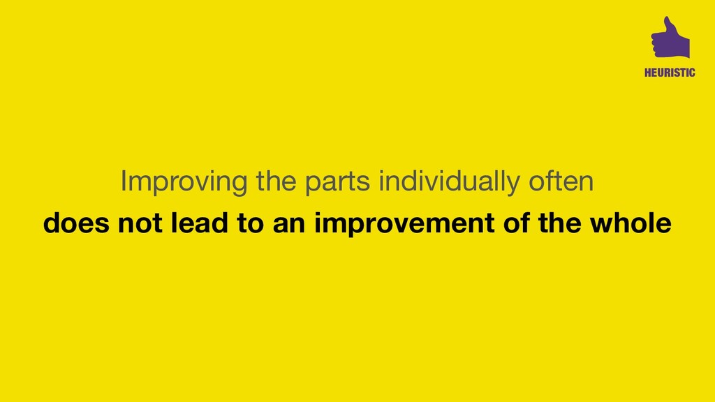 Improving the parts individually often 