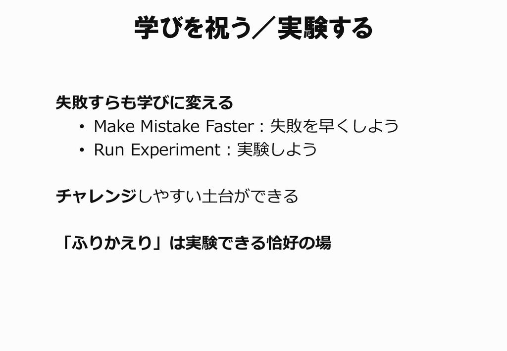 学びを祝う/実験する 失敗すらも学びに変える • Make Mistake Faster:失敗...