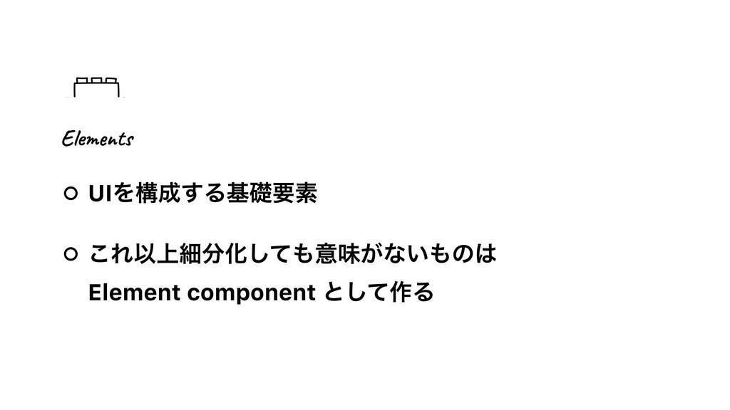 UIΛߏ͢Δجૅཁૉ ͜ΕҎ্ࡉԽͯ͠ҙຯ͕ͳ͍ͷ Element componen...
