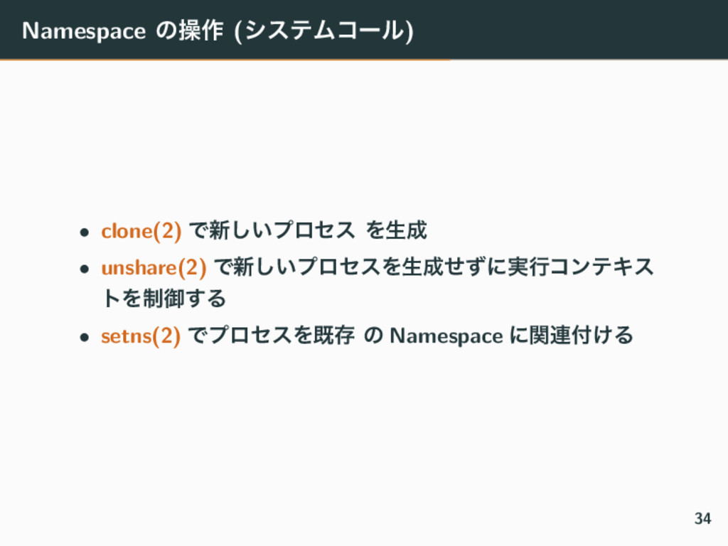 Namespace ͷૢ࡞ (γεςϜίʔϧ) • clone(2) Ͱ৽͍͠ϓϩηε Λੜ...
