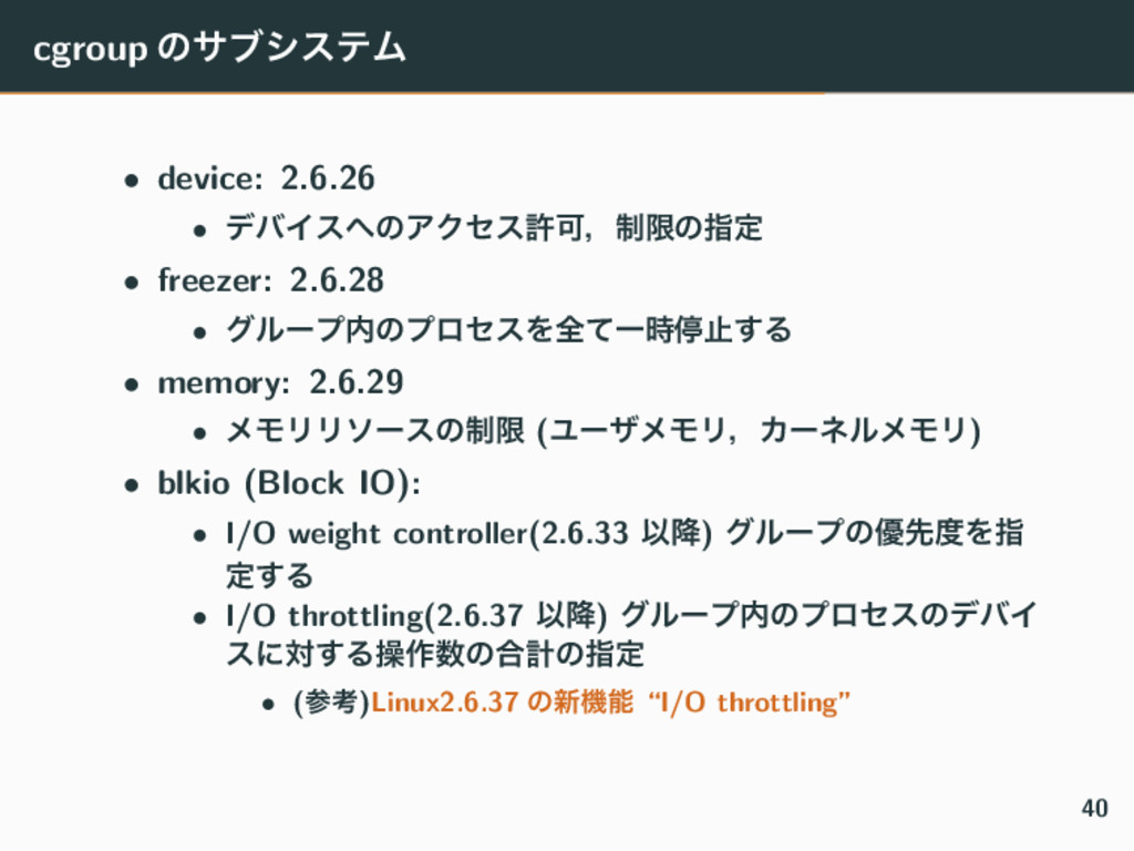 cgroup ͷαϒγεςϜ • device: 2.6.26 • σόΠεͷΞΫηεڐՄɼ...