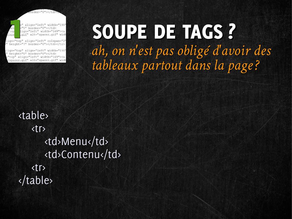 1 1 SOUPE DE TAGS ? SOUPE DE TAGS ? <table> <tr...
