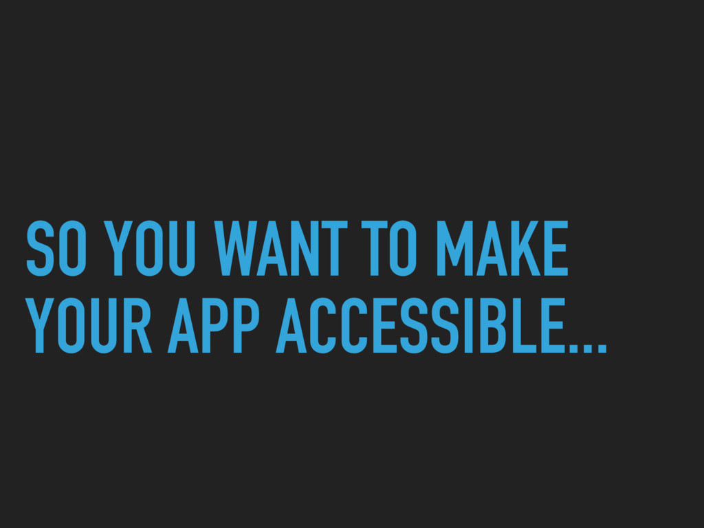 SO YOU WANT TO MAKE YOUR APP ACCESSIBLE...