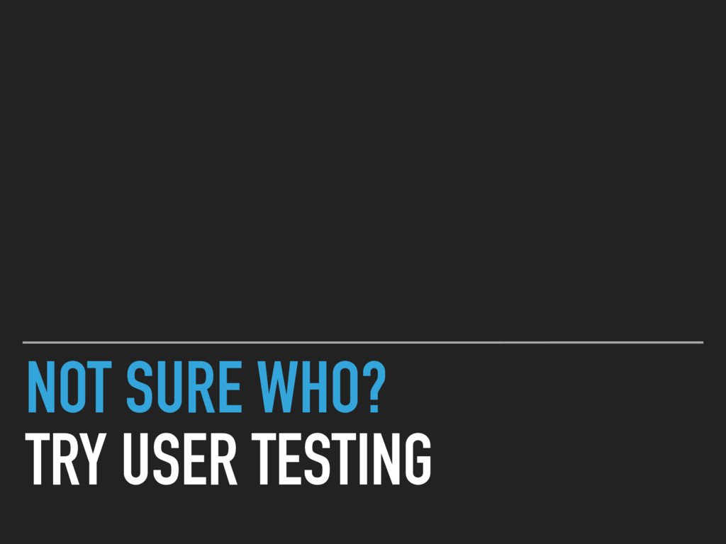 NOT SURE WHO? TRY USER TESTING