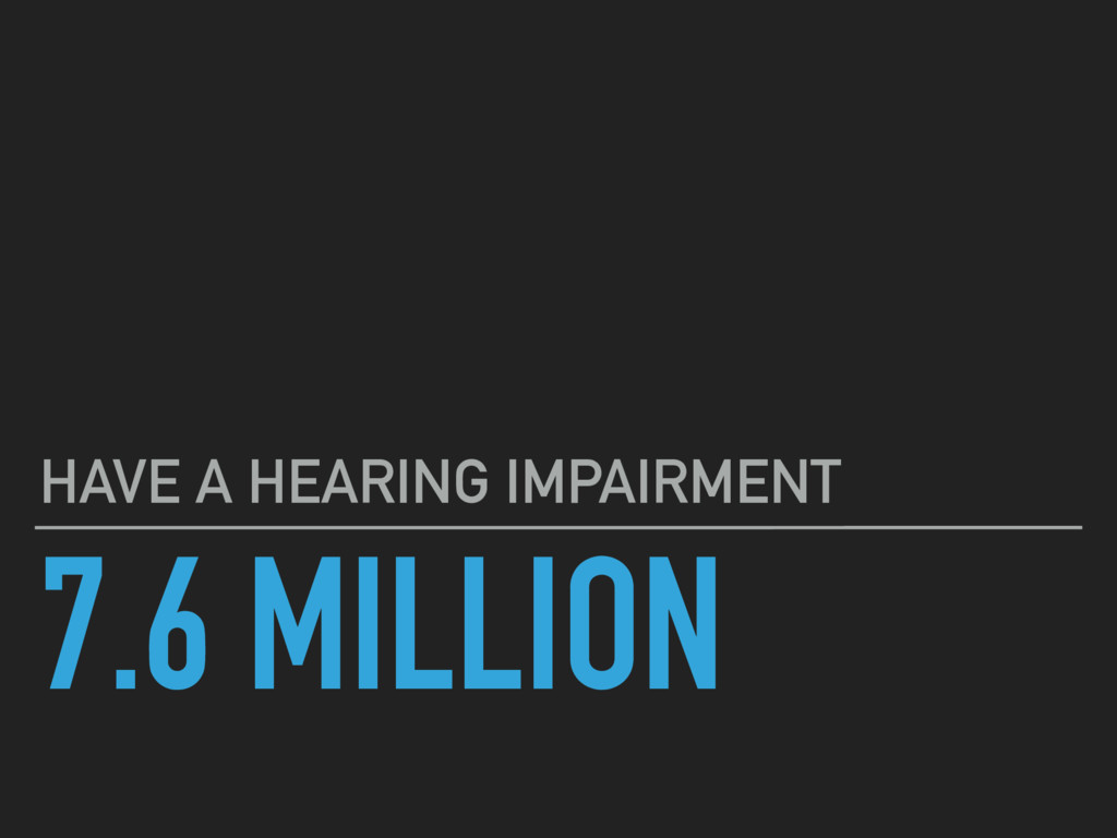 7.6 MILLION HAVE A HEARING IMPAIRMENT