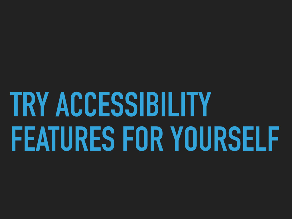 TRY ACCESSIBILITY FEATURES FOR YOURSELF