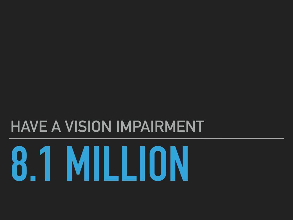 8.1 MILLION HAVE A VISION IMPAIRMENT