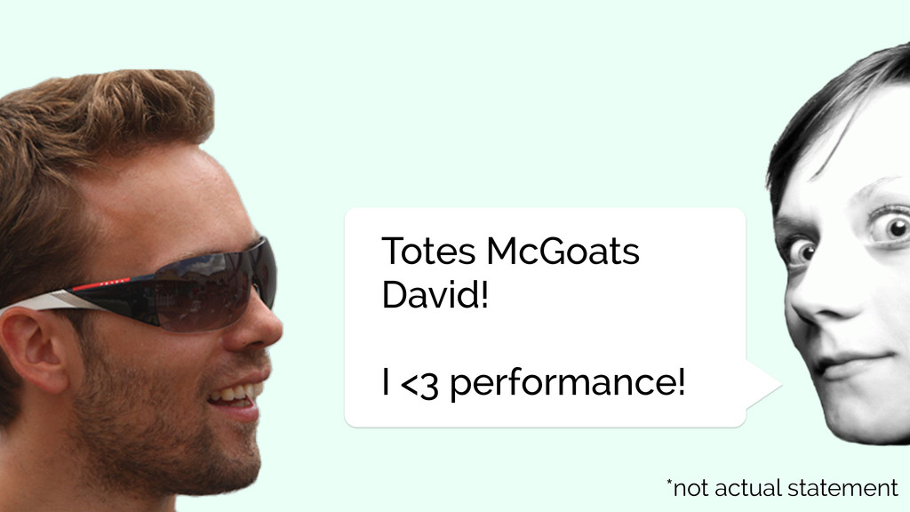 Totes McGoats David! I <3 performance! *not act...