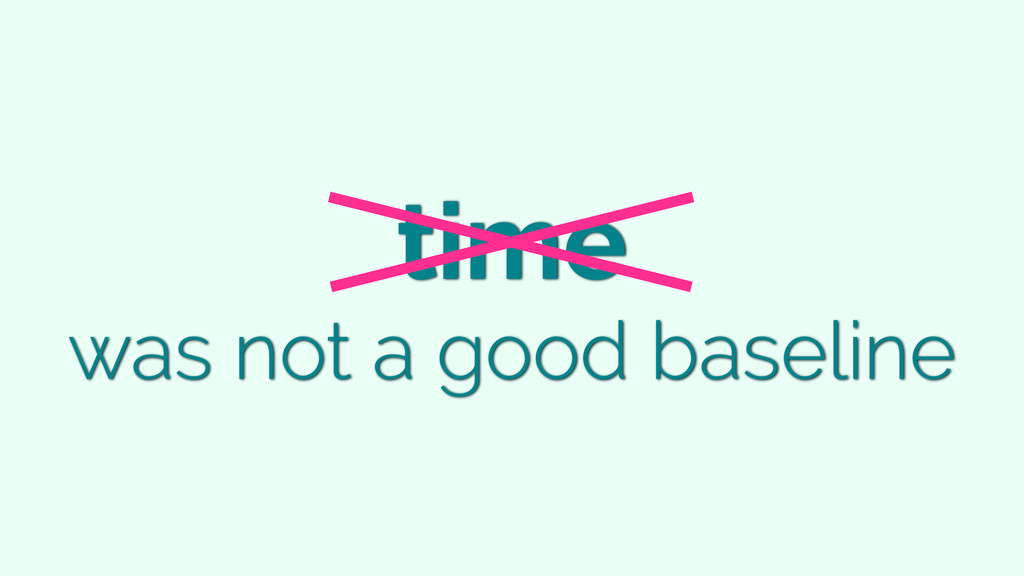 time was not a good baseline
