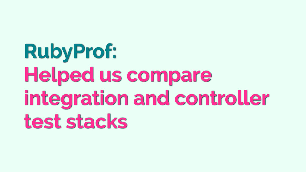RubyProf: Helped us compare integration and con...