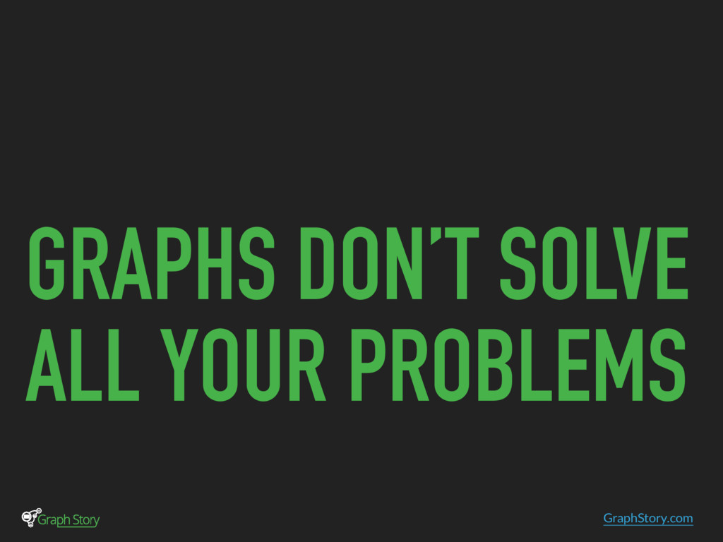 GraphStory.com GRAPHS DON'T SOLVE ALL YOUR PROB...