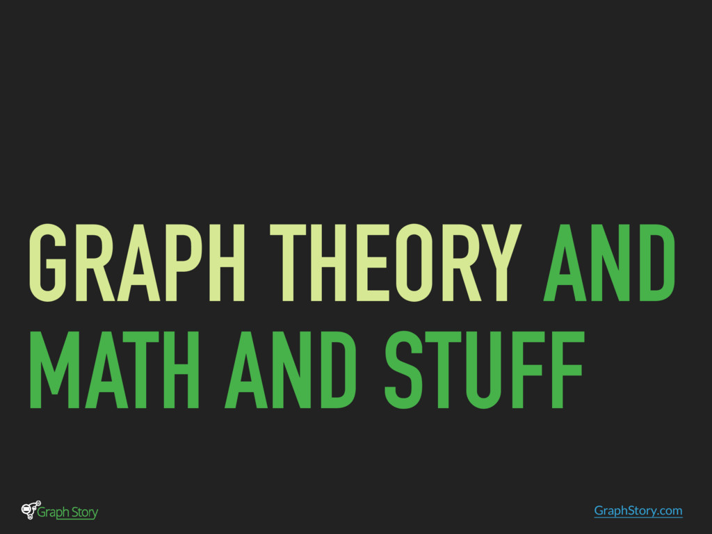 GraphStory.com GRAPH THEORY AND MATH AND STUFF