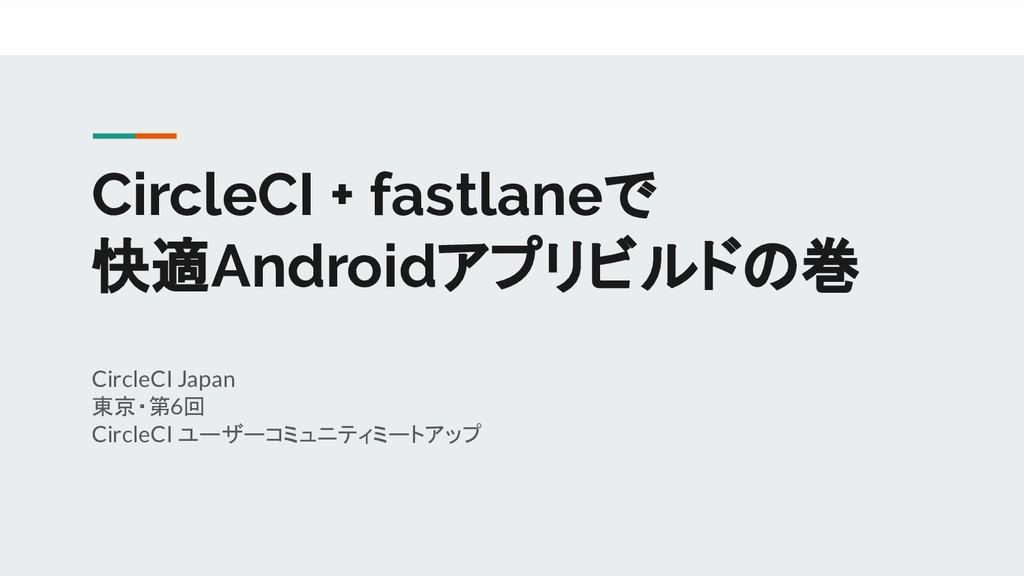 CircleCI + fastlaneで 快適Androidアプリビルドの巻 CircleCI...