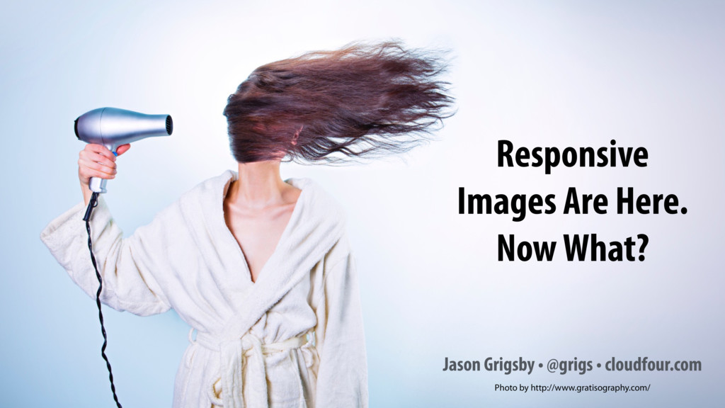 Responsive Images Are Here. Now What? Jason Gri...
