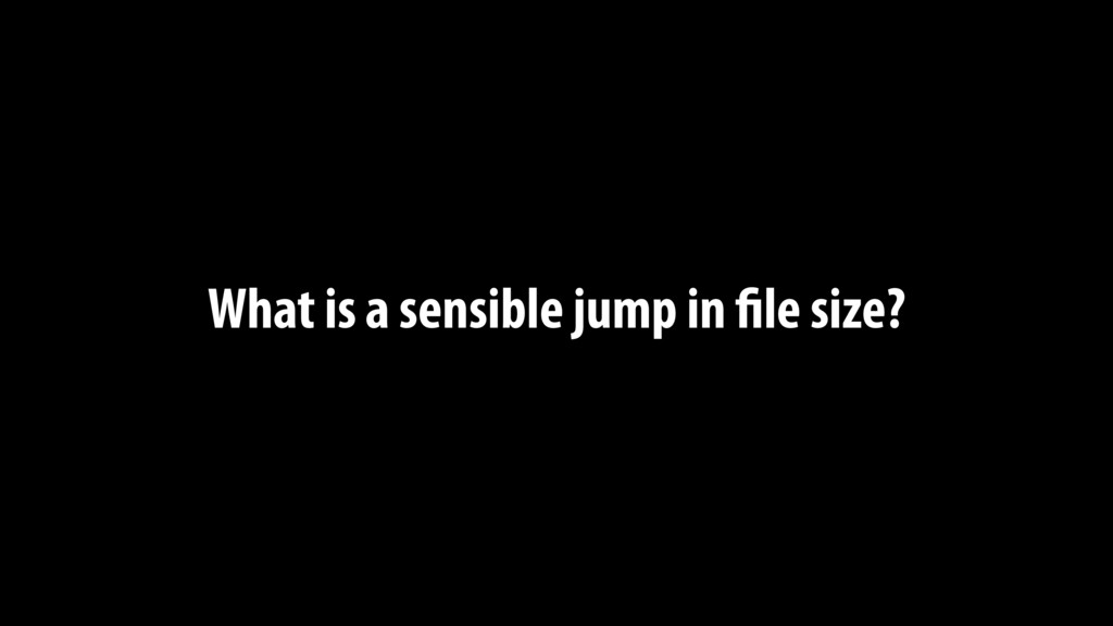 What is a sensible jump in file size?