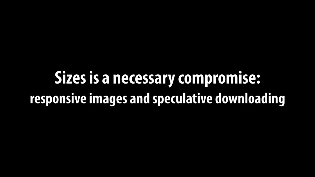 Sizes is a necessary compromise: responsive im...
