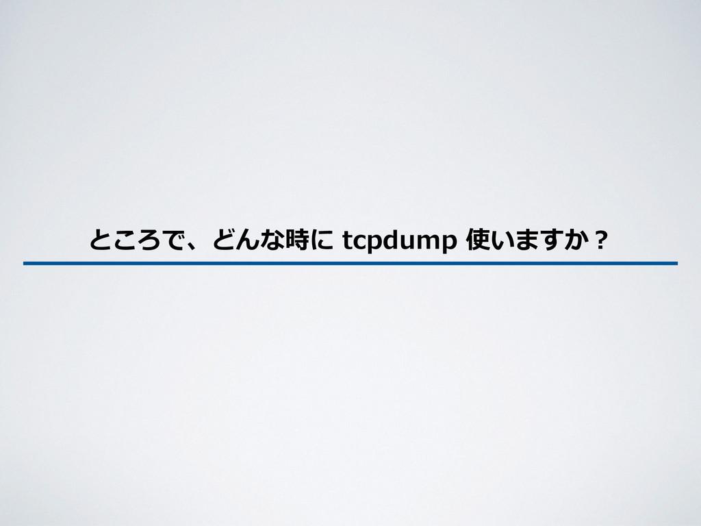 ところで、どんな時に tcpdump 使いますか?