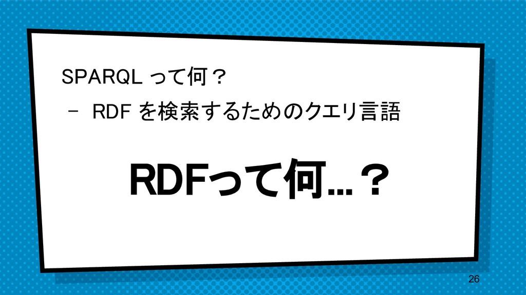 SPARQL って何? - RDF を検索するためのクエリ言語 26 RDFって何...?
