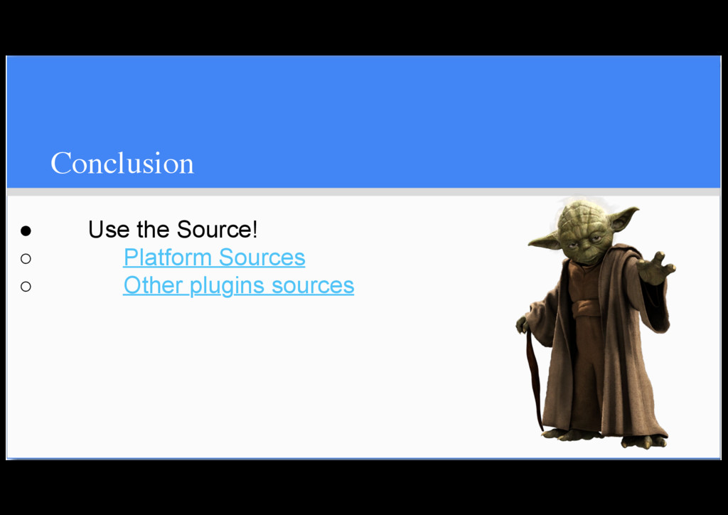 Conclusion ● Use the Source! ○ Platform Sources...