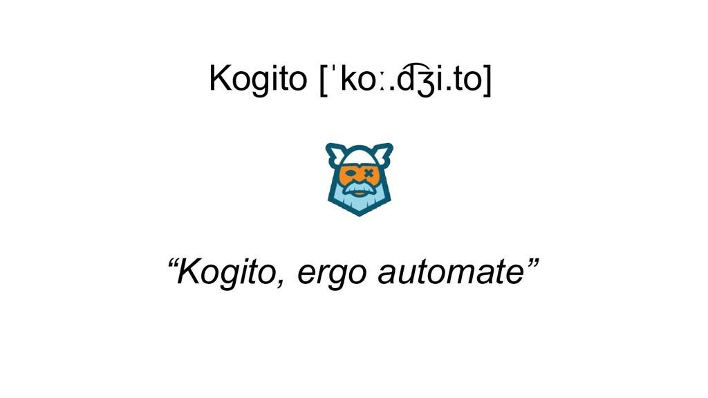 """Kogito [ˈkoː.d ͡ ʒi.to] """"Kogito, ergo automate"""""""