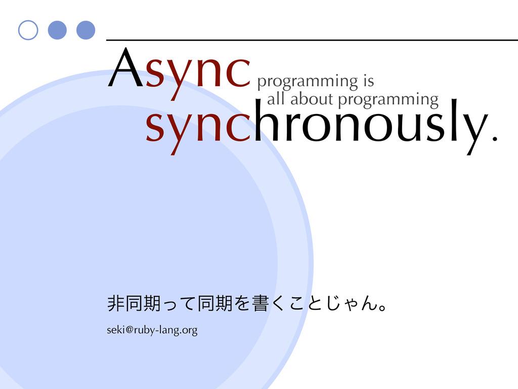Async Asynchronously. ඇಉظͬͯಉظΛॻ͘͜ͱ͡ΌΜɻ seki@rub...