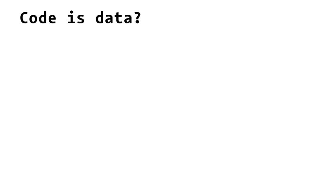Code is data?