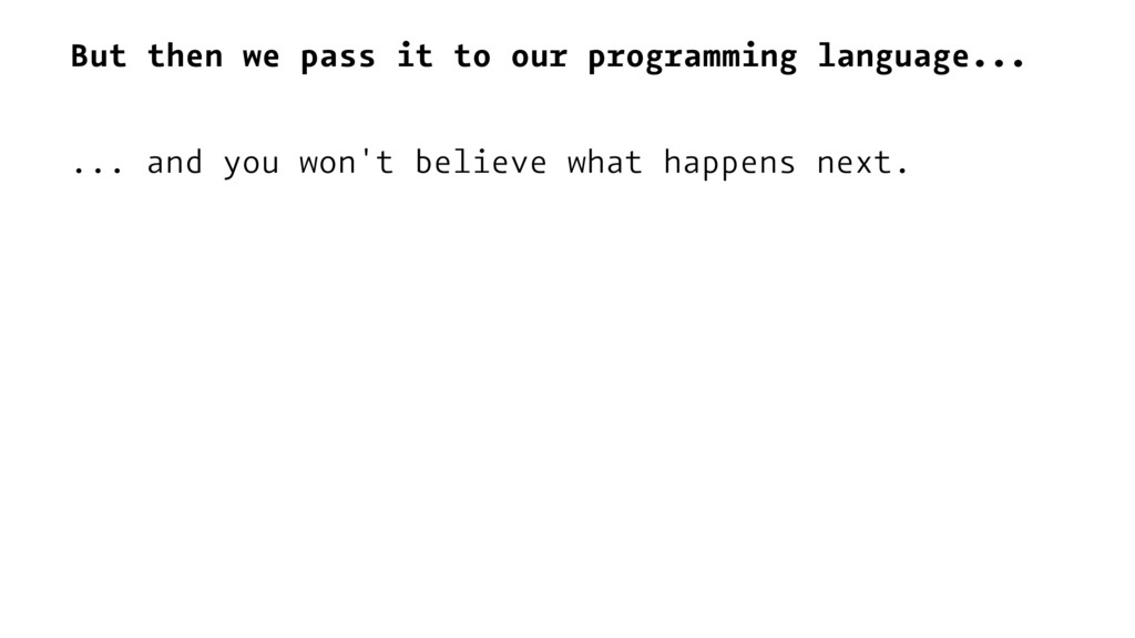 But then we pass it to our programming language...