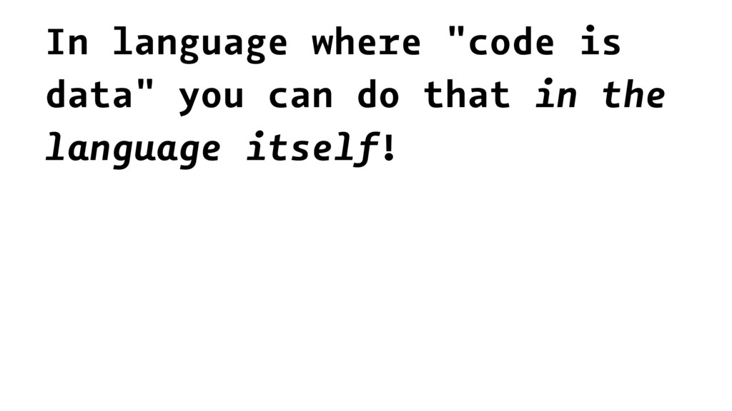 "In language where ""code is data"" you can do tha..."