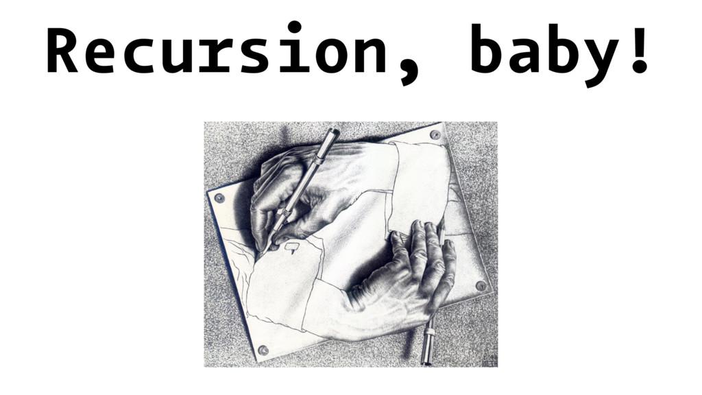 Recursion, baby!