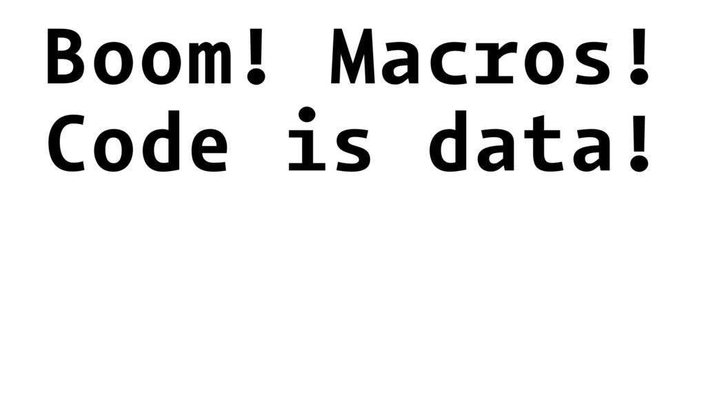 Boom! Macros! Code is data!