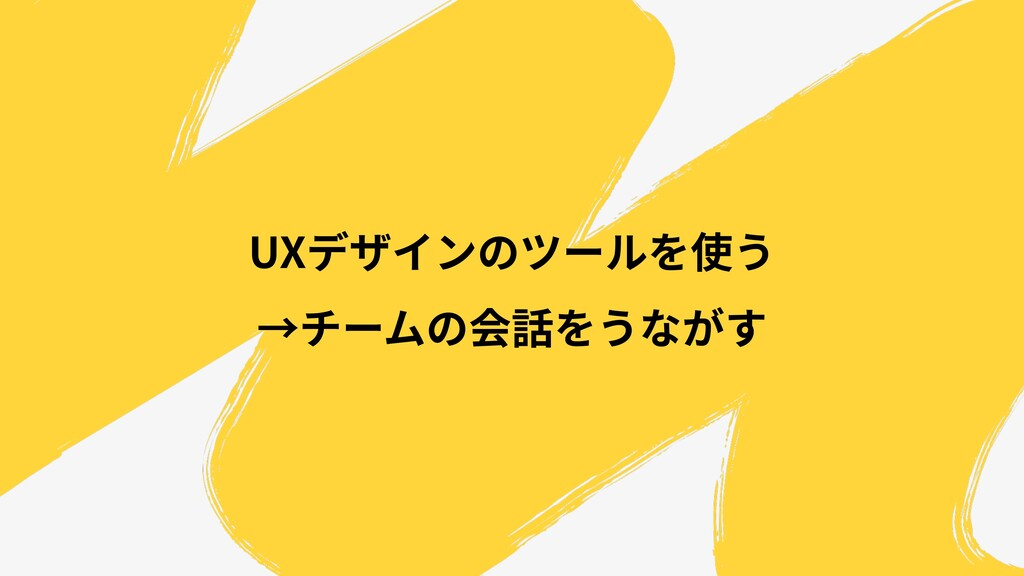UXデザインのツールを使う →チームの会話をうながす