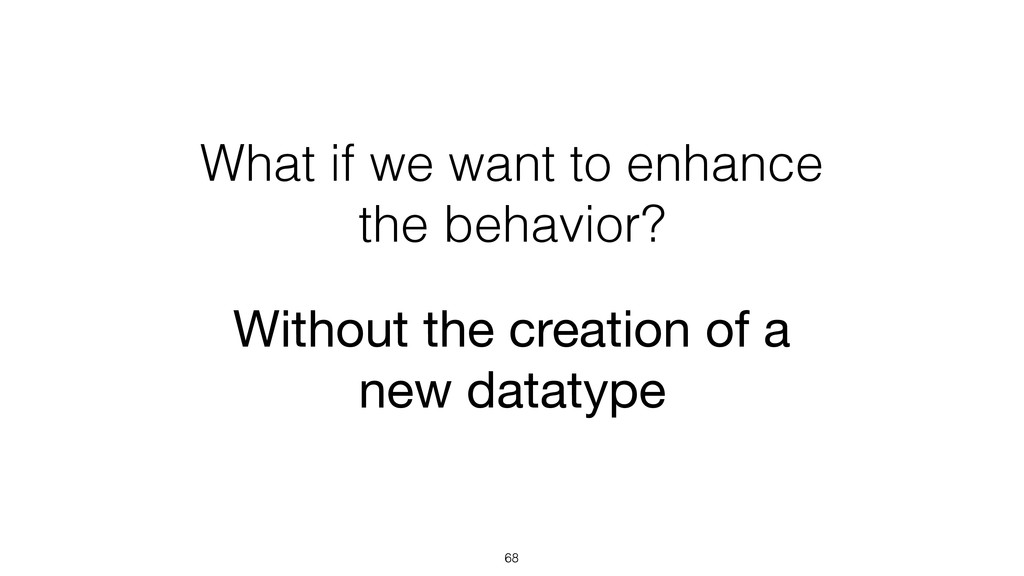 What if we want to enhance the behavior? 68 Wit...