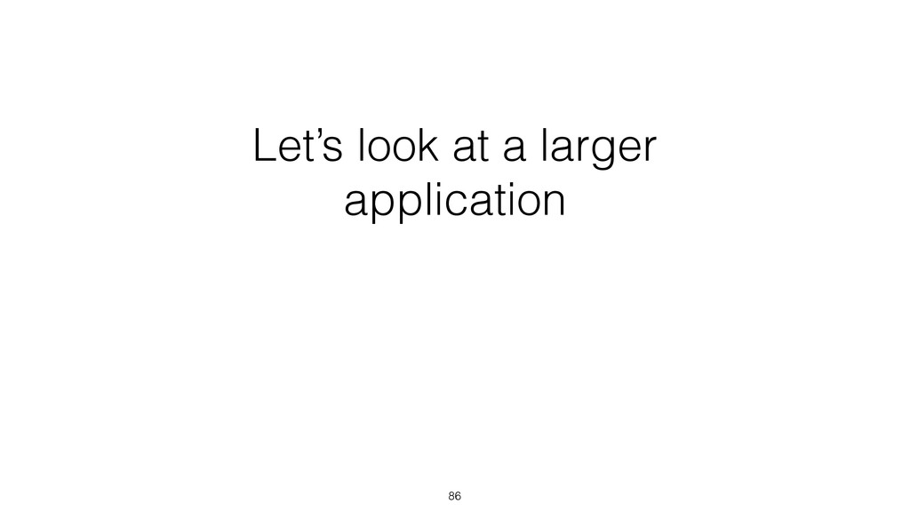 Let's look at a larger application 86