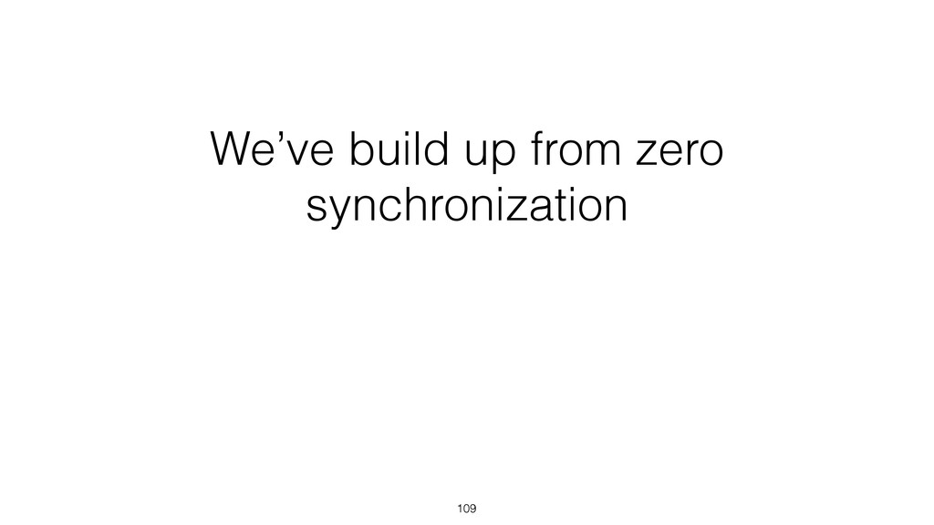 We've build up from zero synchronization 109