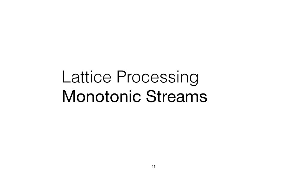 Lattice Processing Monotonic Streams 41