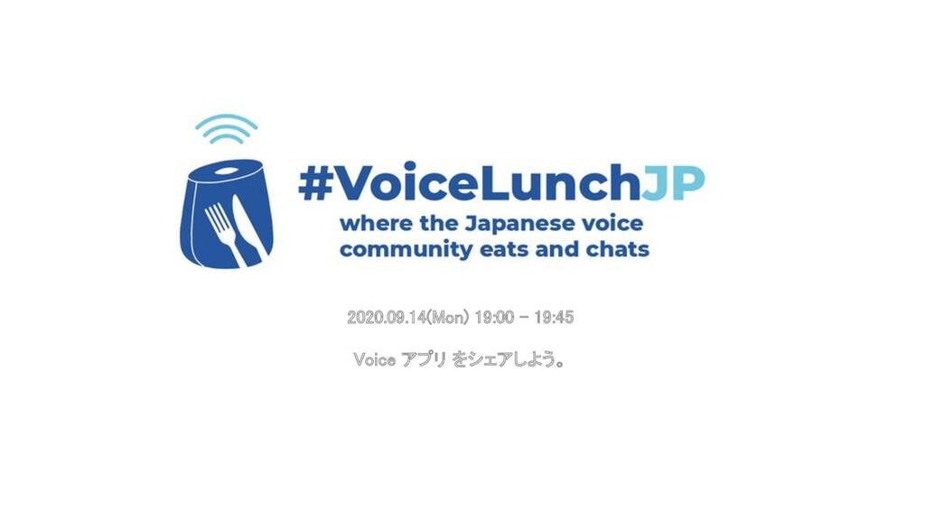 2020.09.14(Mon) 19:00 - 19:45   Voice アプリ をシェ...