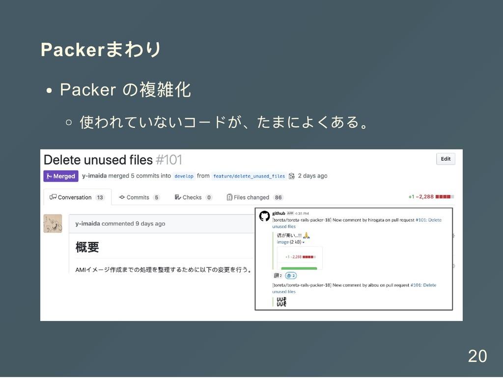 Packer まわり Packer の複雑化 使われていないコードが、たまによくある。 20