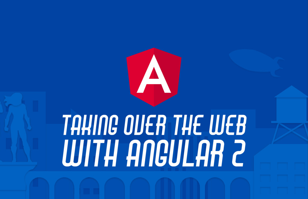 TAKING OVER THE WEB WITH ANGULAR 2