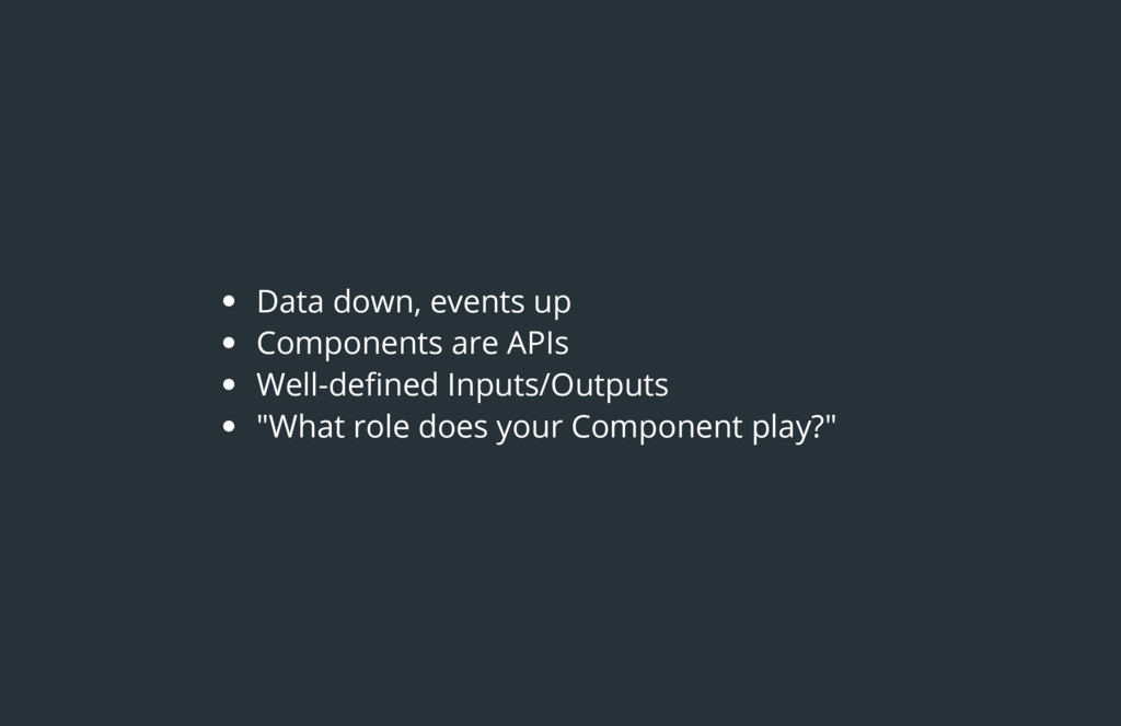 Data down, events up Components are APIs Well-d...