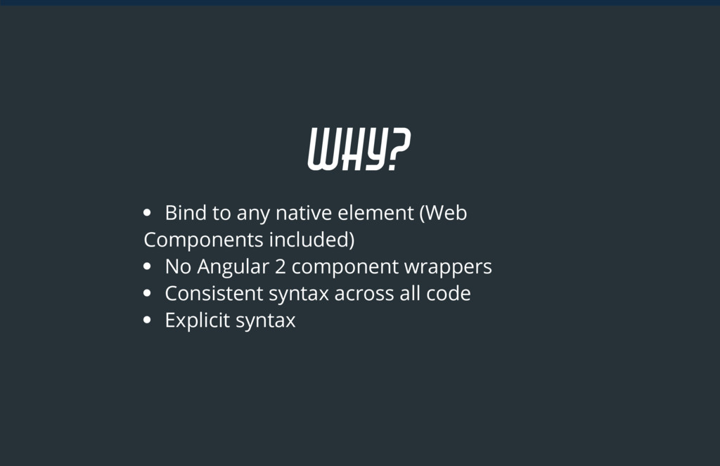 WHY? Bind to any native element (Web Components...