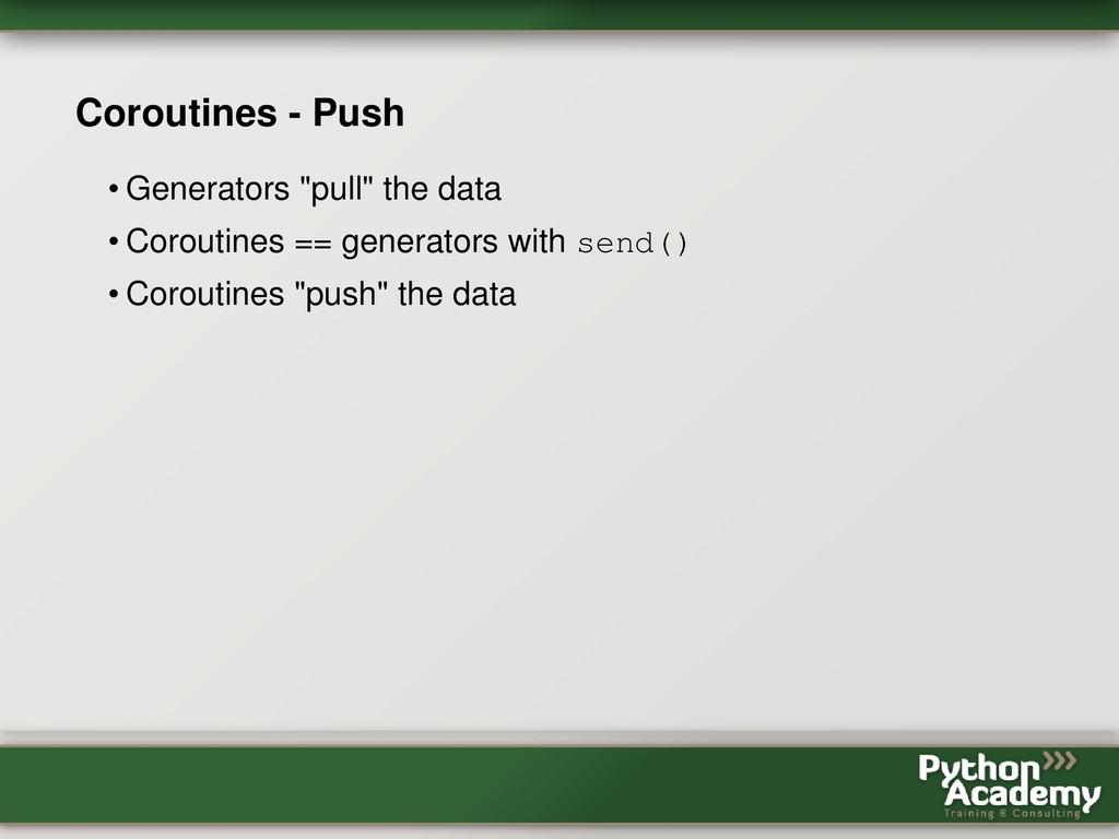 """Coroutines - Push • Generators """"pull"""" the data ..."""