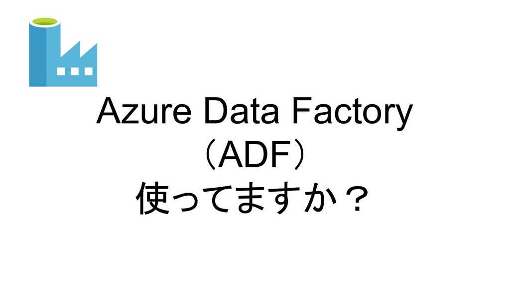 Azure Data Factory (ADF) 使ってますか?