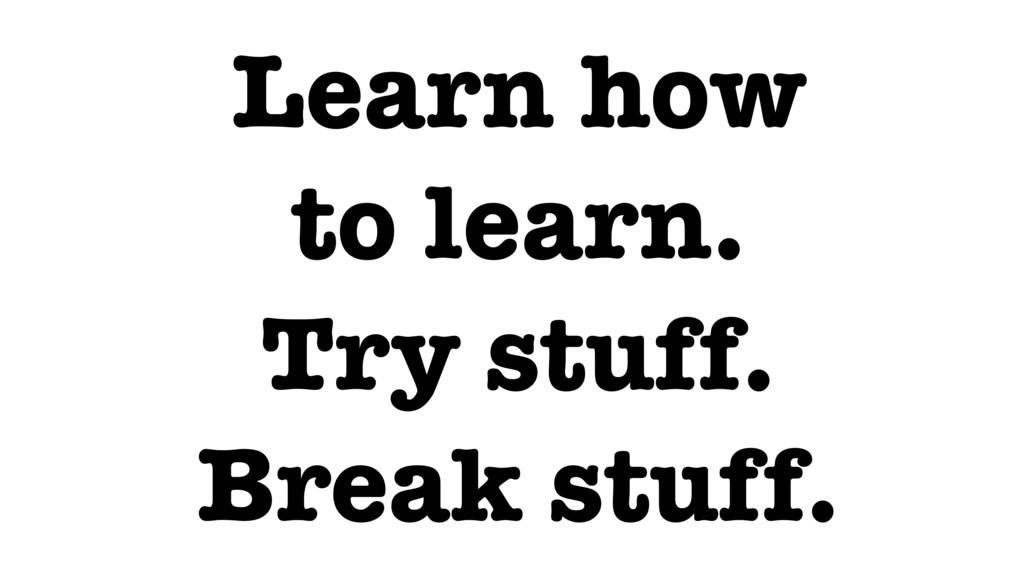 Learn how to learn. Try stuff. Break stuff.